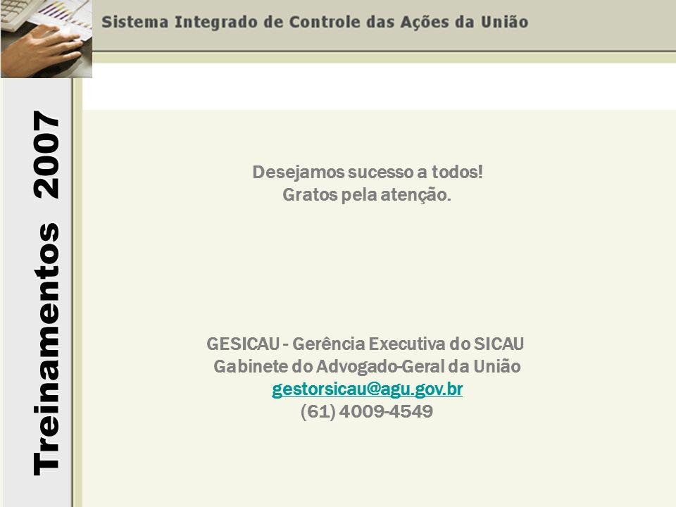 Treinamentos 2007 GESICAU - Gerência Executiva do SICAU Gabinete do Advogado-Geral da União gestorsicau@agu.gov.br (61) 4009-4549 Desejamos sucesso a todos.