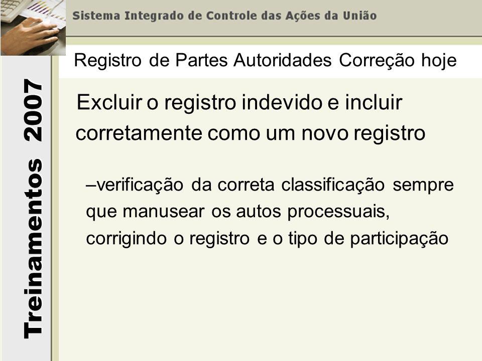 Treinamentos 2007 Excluir o registro indevido e incluir corretamente como um novo registro –verificação da correta classificação sempre que manusear os autos processuais, corrigindo o registro e o tipo de participação Registro de Partes Autoridades Correção hoje