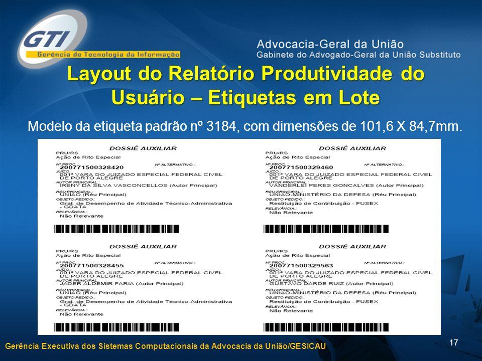 Gerência Executiva dos Sistemas Computacionais da Advocacia da União/GESICAU 17 Layout do Relatório Produtividade do Usuário – Etiquetas em Lote Model