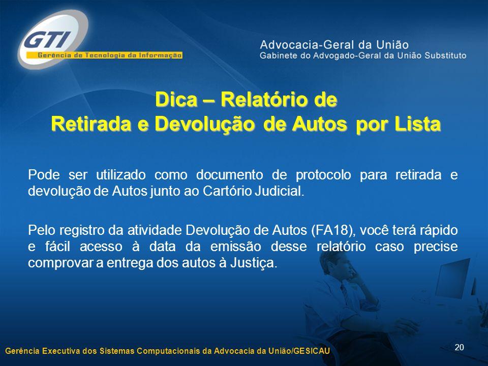 Gerência Executiva dos Sistemas Computacionais da Advocacia da União/GESICAU 20 Dica – Relatório de Retirada e Devolução de Autos por Lista Pode ser u