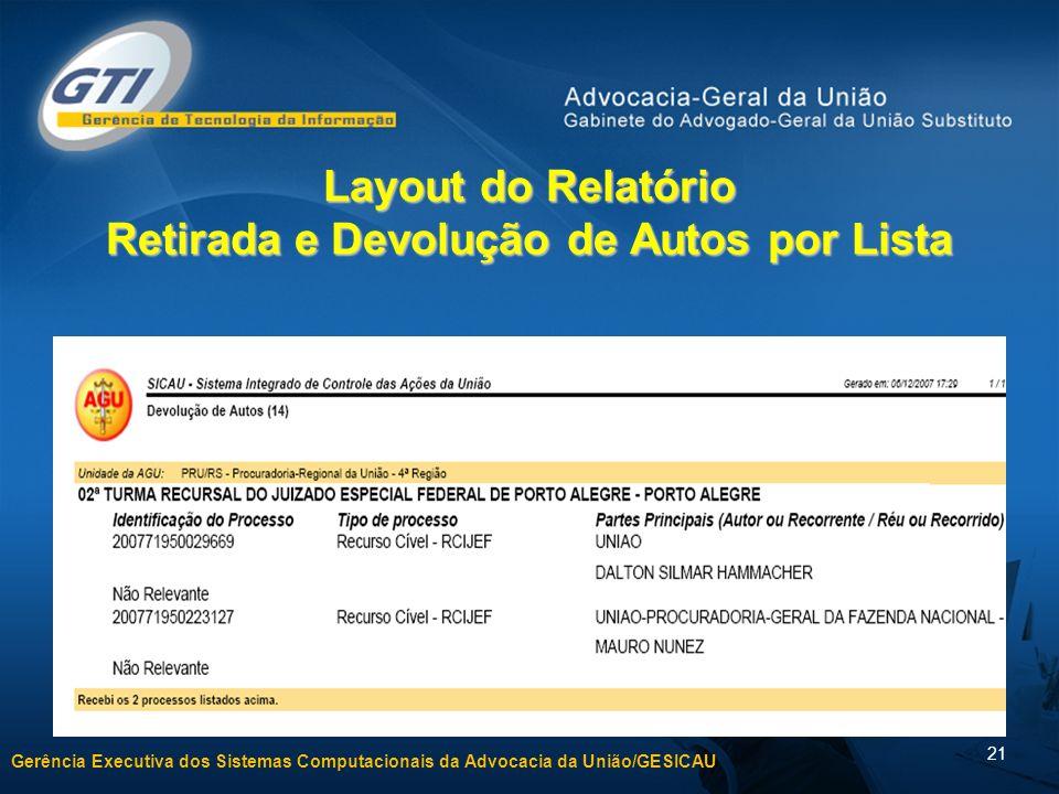 Gerência Executiva dos Sistemas Computacionais da Advocacia da União/GESICAU 21 Layout do Relatório Retirada e Devolução de Autos por Lista
