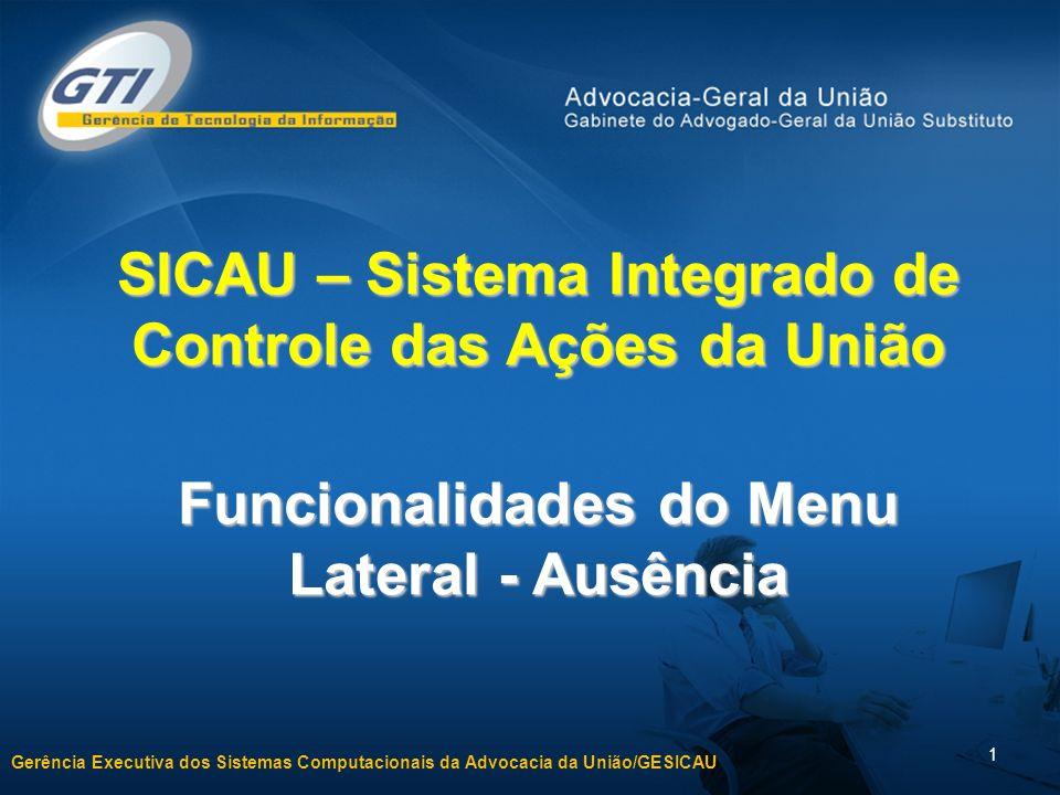 Gerência Executiva dos Sistemas Computacionais da Advocacia da União/GESICAU 1 SICAU – Sistema Integrado de Controle das Ações da União Funcionalidades do Menu Lateral - Ausência