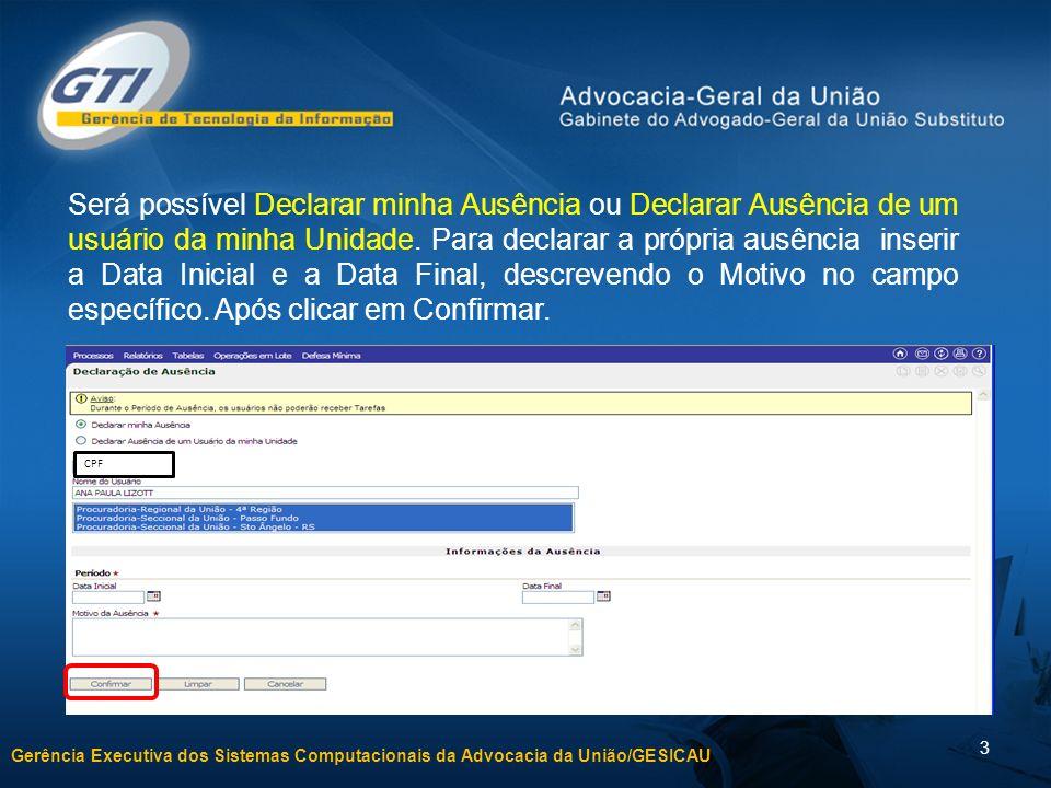 Gerência Executiva dos Sistemas Computacionais da Advocacia da União/GESICAU 4 Para Declarar Ausência de um usuário da minha Unidade deve-se selecionar um usuário da lista, definindo a Data Inicial e a Data Final, descrevendo o Motivo no campo específico.