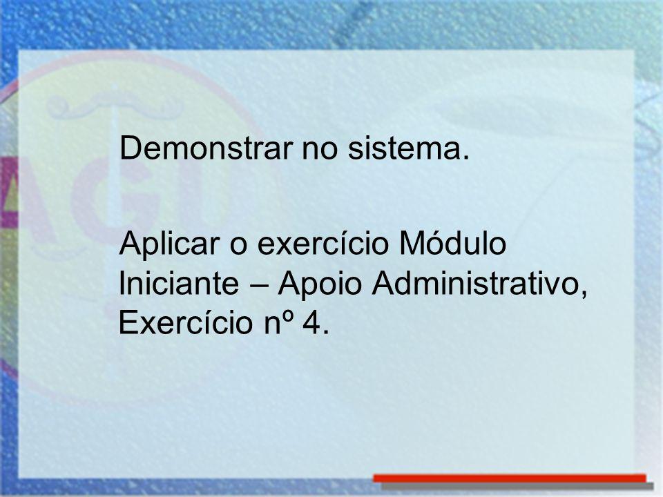 Demonstrar no sistema. Aplicar o exercício Módulo Iniciante – Apoio Administrativo, Exercício nº 4.