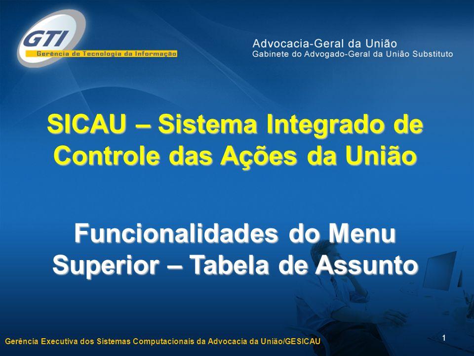 Gerência Executiva dos Sistemas Computacionais da Advocacia da União/GESICAU 1 SICAU – Sistema Integrado de Controle das Ações da União Funcionalidades do Menu Superior – Tabela de Assunto