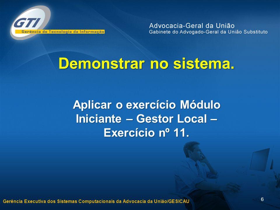 Gerência Executiva dos Sistemas Computacionais da Advocacia da União/GESICAU 6 Demonstrar no sistema.