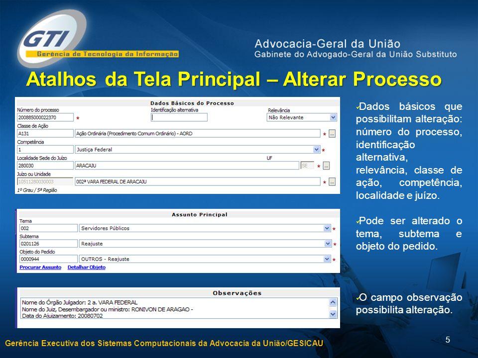 Gerência Executiva dos Sistemas Computacionais da Advocacia da União/GESICAU 5 Atalhos da Tela Principal – Alterar Processo Dados básicos que possibil