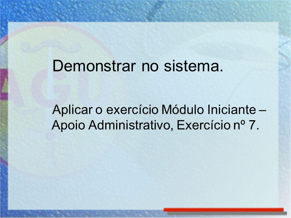 Demonstrar no sistema. Aplicar o exercício Módulo Iniciante – Apoio Administrativo, Exercício nº 7.