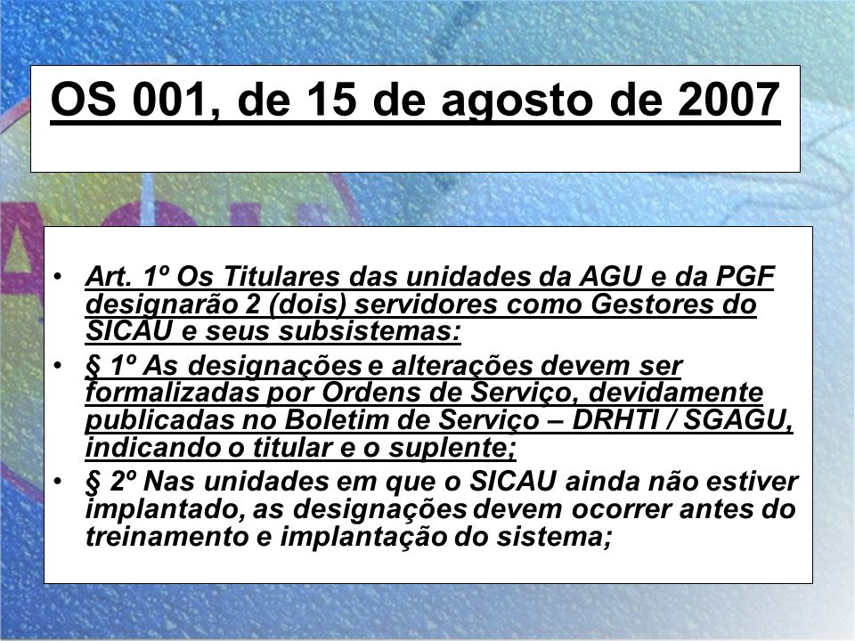 OS 001, de 15 de agosto de 2007 Art. 1º Os Titulares das unidades da AGU e da PGF designarão 2 (dois) servidores como Gestores do SICAU e seus subsist