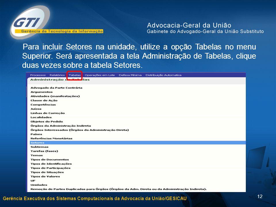 Gerência Executiva dos Sistemas Computacionais da Advocacia da União/GESICAU 12 Para incluir Setores na unidade, utilize a opção Tabelas no menu Super