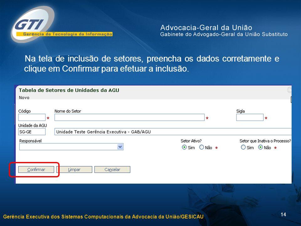Gerência Executiva dos Sistemas Computacionais da Advocacia da União/GESICAU 14 Na tela de inclusão de setores, preencha os dados corretamente e cliqu
