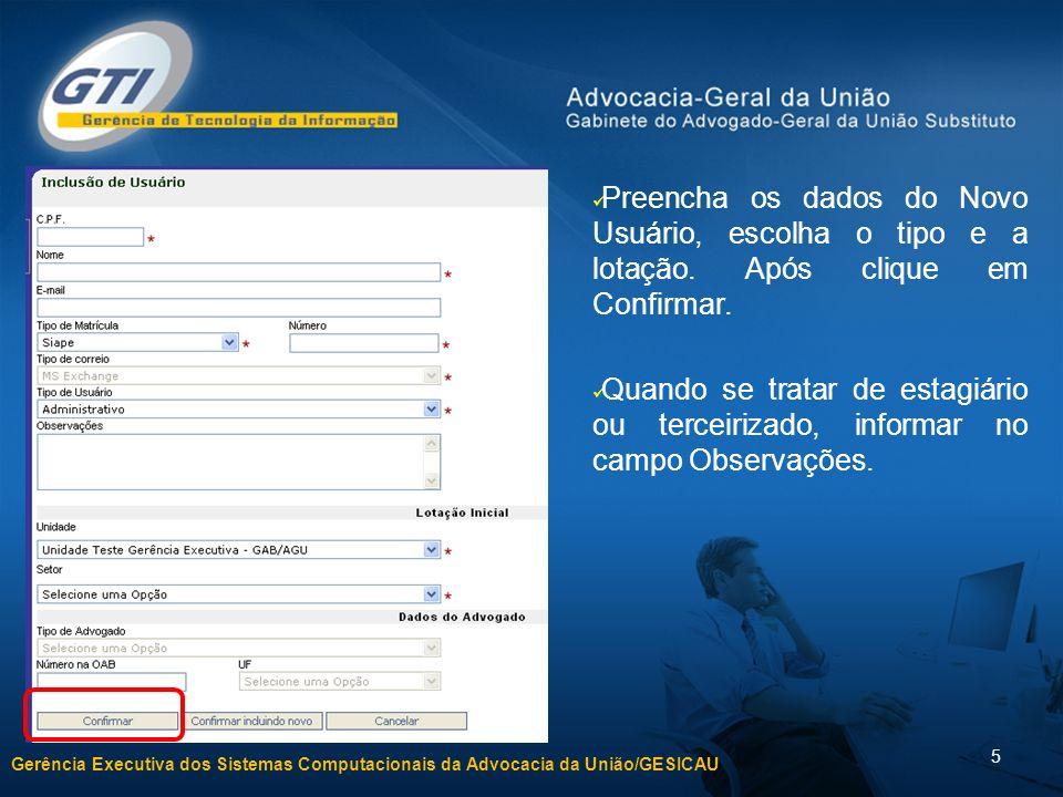 Gerência Executiva dos Sistemas Computacionais da Advocacia da União/GESICAU 5 Preencha os dados do Novo Usuário, escolha o tipo e a lotação. Após cli