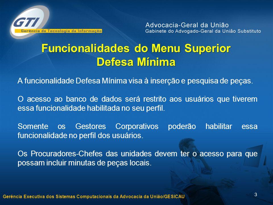 Gerência Executiva dos Sistemas Computacionais da Advocacia da União/GESICAU 3 Funcionalidades do Menu Superior Defesa Mínima A funcionalidade Defesa Mínima visa à inserção e pesquisa de peças.