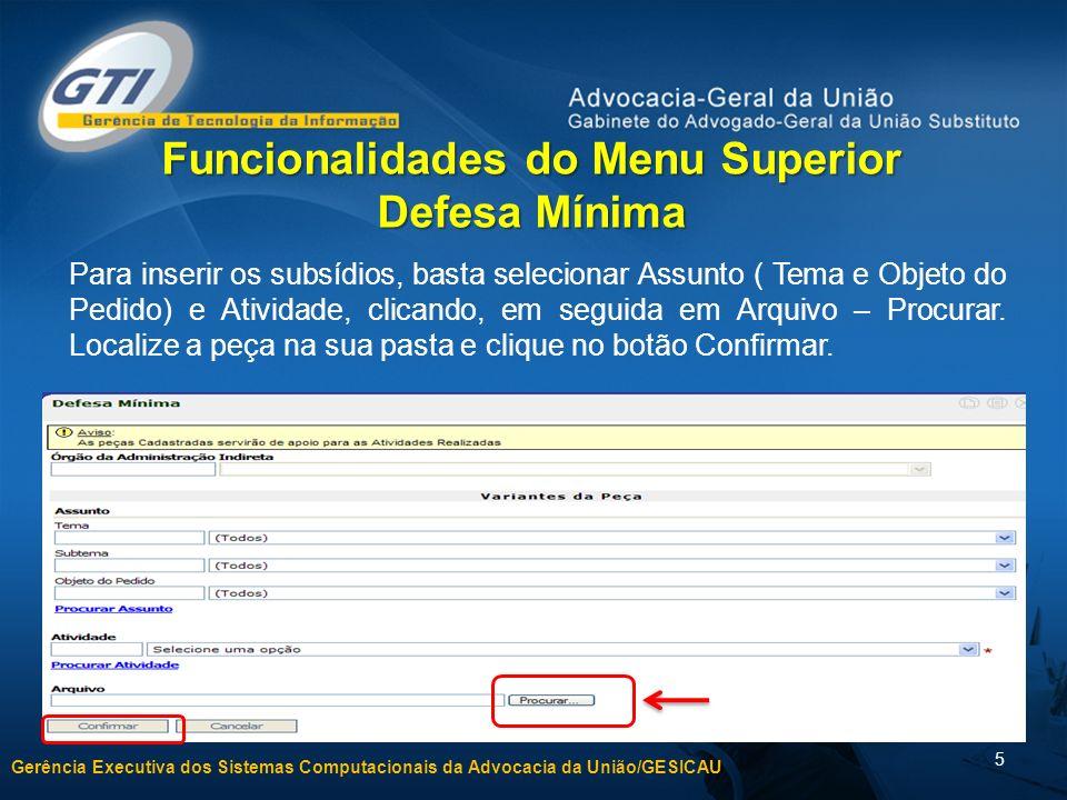 Gerência Executiva dos Sistemas Computacionais da Advocacia da União/GESICAU 5 Funcionalidades do Menu Superior Defesa Mínima Para inserir os subsídios, basta selecionar Assunto ( Tema e Objeto do Pedido) e Atividade, clicando, em seguida em Arquivo – Procurar.