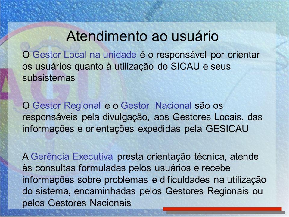 Atendimento ao usuário O Gestor Local na unidade é o responsável por orientar os usuários quanto à utilização do SICAU e seus subsistemas O Gestor Reg