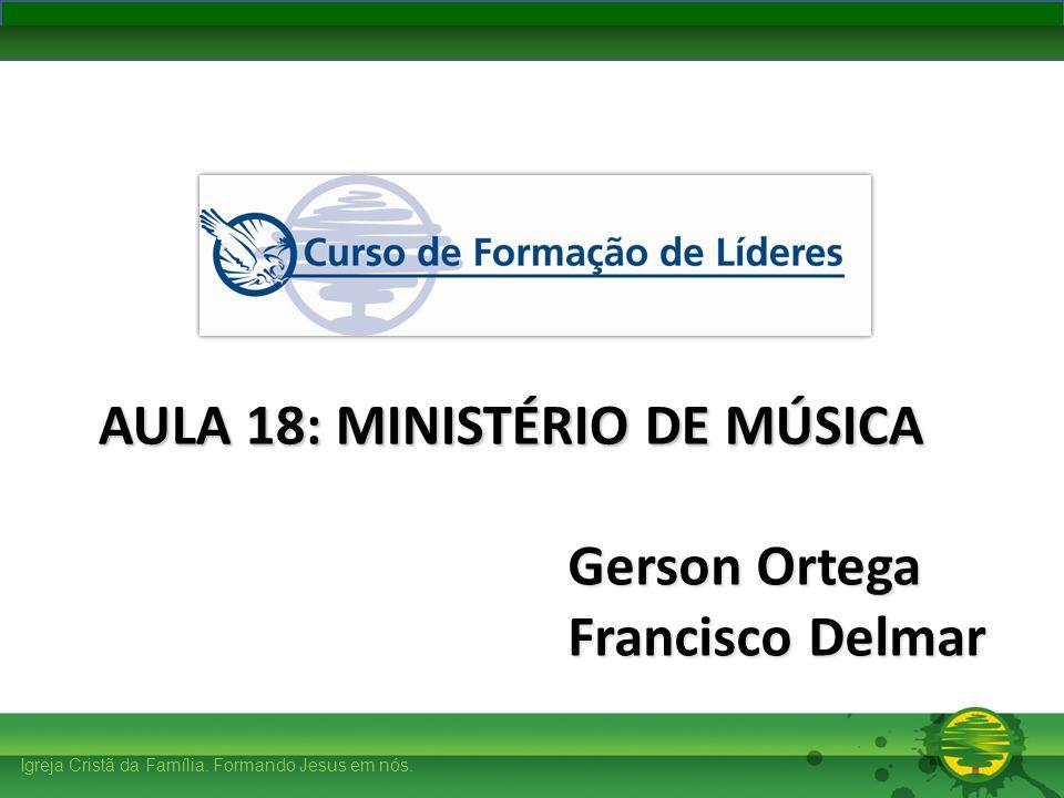 Igreja Cristã da Família. Formando Jesus em nós. Gerson Ortega Francisco Delmar AULA 18: MINISTÉRIO DE MÚSICA