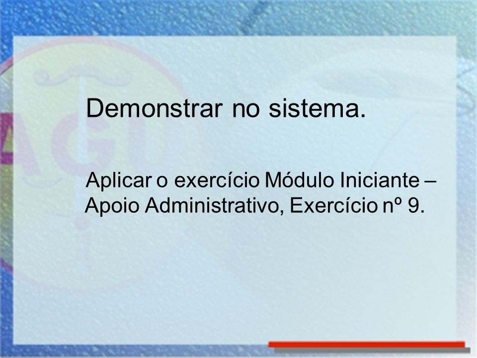 Demonstrar no sistema. Aplicar o exercício Módulo Iniciante – Apoio Administrativo, Exercício nº 9.
