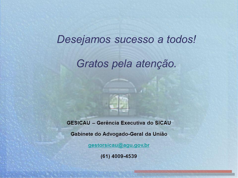 Desejamos sucesso a todos! Gratos pela atenção. GESICAU – Gerência Executiva do SICAU Gabinete do Advogado-Geral da União gestorsicau@agu.gov.br (61)