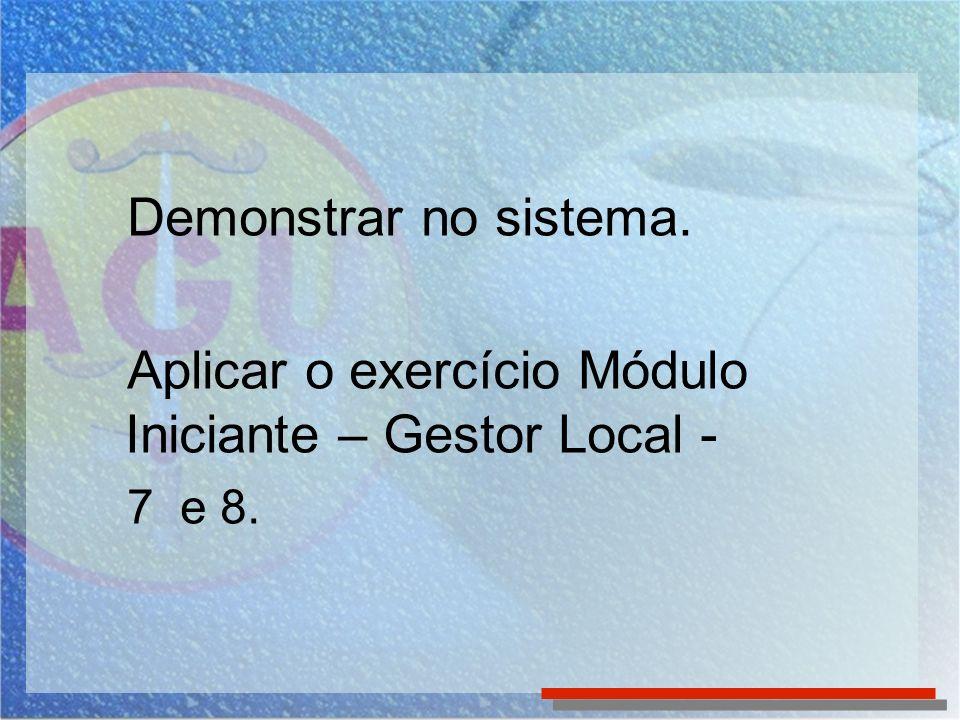 Demonstrar no sistema. Aplicar o exercício Módulo Iniciante – Gestor Local - 7 e 8.