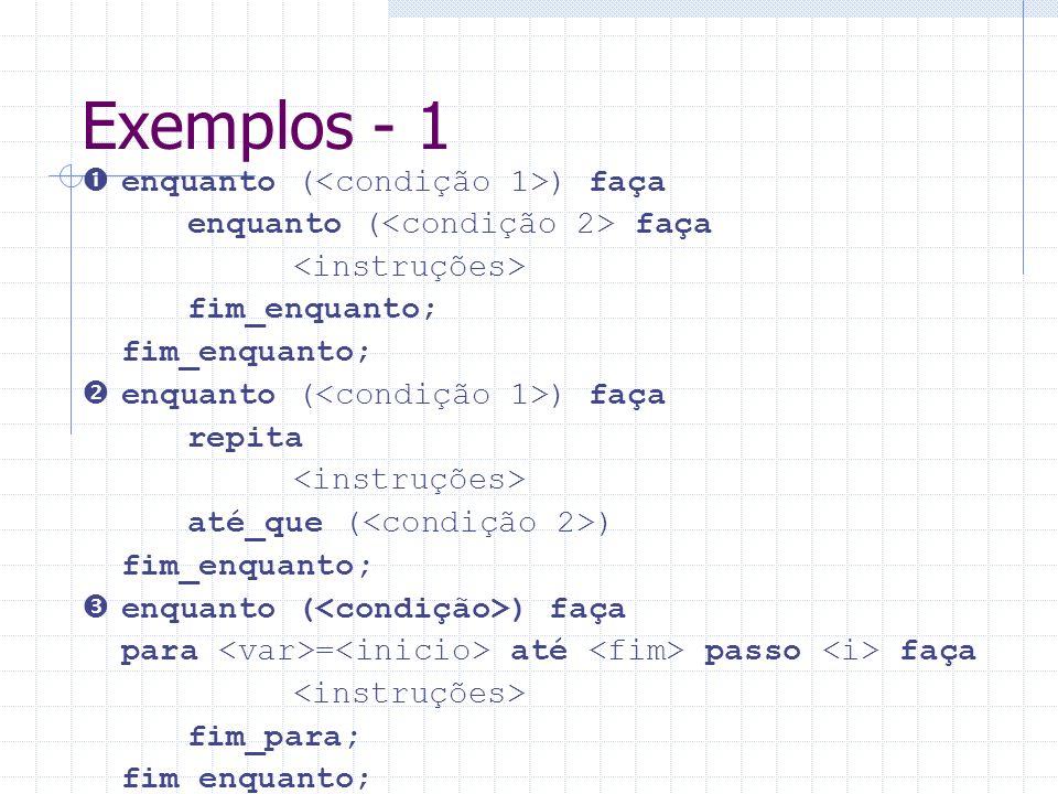 Exemplos - 1 enquanto ( ) faça enquanto ( faça fim_enquanto; enquanto ( ) faça repita até_que ( ) fim_enquanto; enquanto ( ) faça para = até passo faç