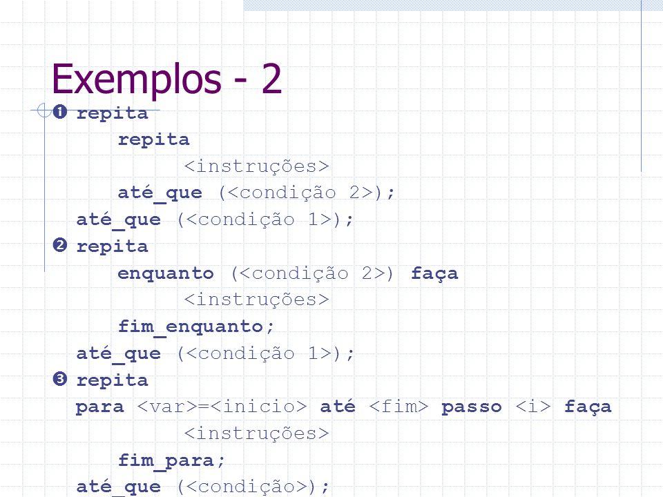 Exemplos - 2 repita até_que ( ); repita enquanto ( ) faça fim_enquanto; até_que ( ); repita para = até passo faça fim_para; até_que ( );