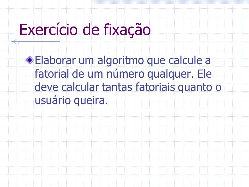 Exercício de fixação Elaborar um algoritmo que calcule a fatorial de um número qualquer. Ele deve calcular tantas fatoriais quanto o usuário queira.