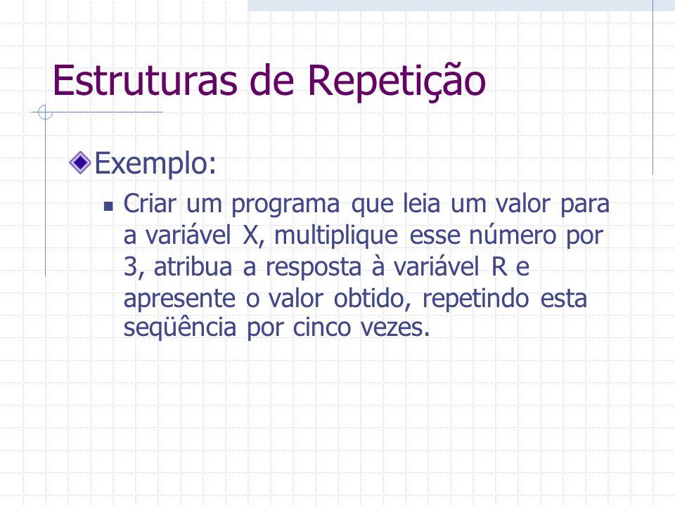 Estruturas de Repetição Exemplo: Criar um programa que leia um valor para a variável X, multiplique esse número por 3, atribua a resposta à variável R