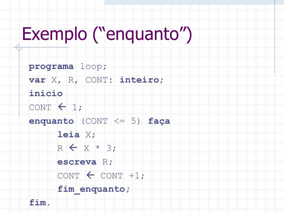 Exemplo (enquanto) programa loop; var X, R, CONT: inteiro; inicio CONT 1; enquanto (CONT <= 5) faça leia X; R X * 3; escreva R; CONT CONT +1; fim_enqu