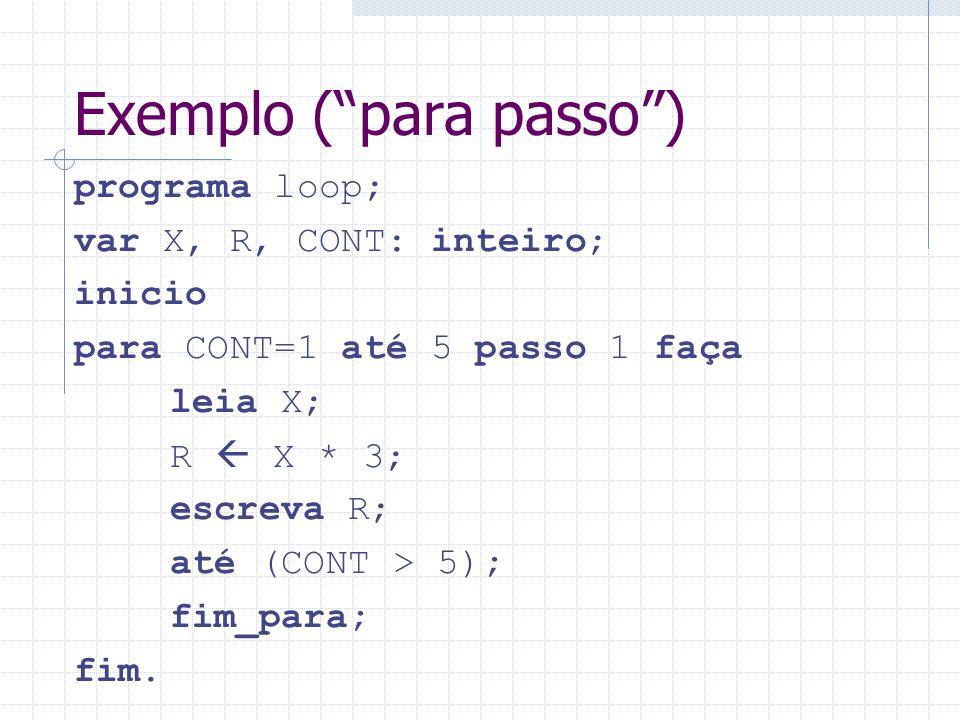 Exemplo (para passo) programa loop; var X, R, CONT: inteiro; inicio para CONT=1 até 5 passo 1 faça leia X; R X * 3; escreva R; até (CONT > 5); fim_par