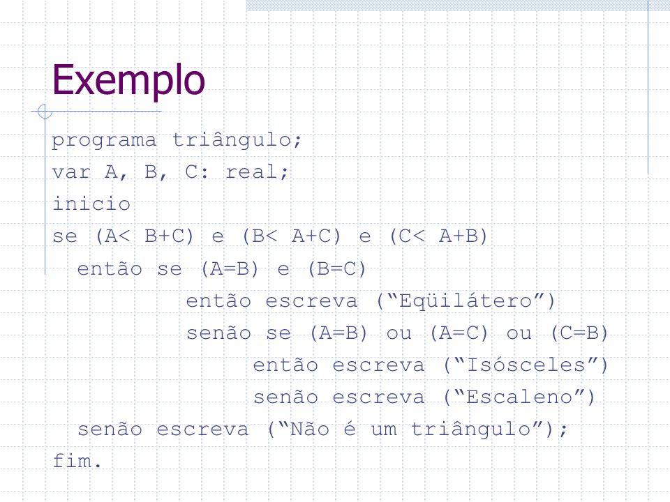Exemplo programa triângulo; var A, B, C: real; inicio se (A< B+C) e (B< A+C) e (C< A+B) então se (A=B) e (B=C) então escreva (Eqüilátero) senão se (A=
