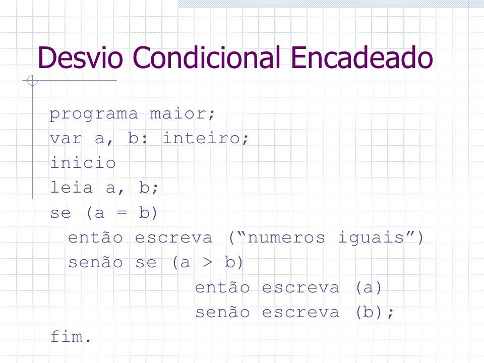 Desvio Condicional Encadeado programa maior; var a, b: inteiro; inicio leia a, b; se (a = b) então escreva (numeros iguais) senão se (a > b) então esc
