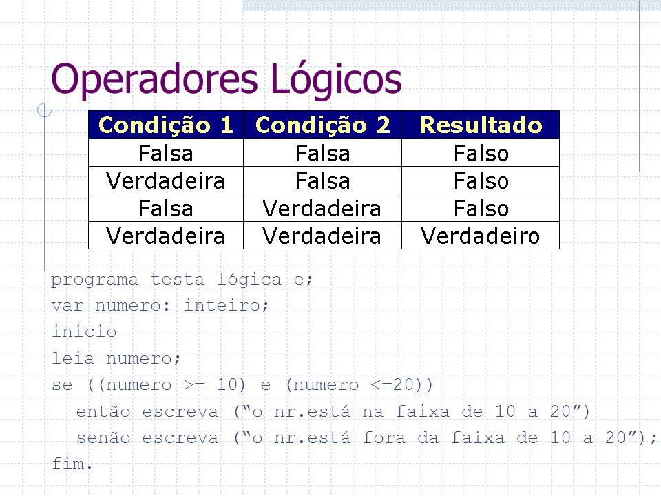 Operadores Lógicos programa testa_lógica_e; var numero: inteiro; inicio leia numero; se ((numero >= 10) e (numero <=20)) então escreva (o nr.está na f