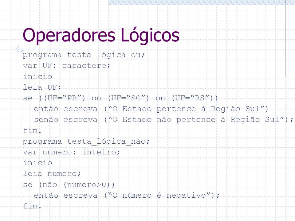 Operadores Lógicos programa testa_lógica_ou; var UF: caractere; inicio leia UF; se ((UF=PR) ou (UF=SC) ou (UF=RS)) então escreva (O Estado pertence à