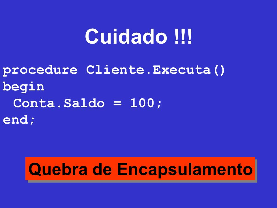 Cuidado !!! procedure Cliente.Executa() begin Conta.Saldo = 100; end; Quebra de Encapsulamento
