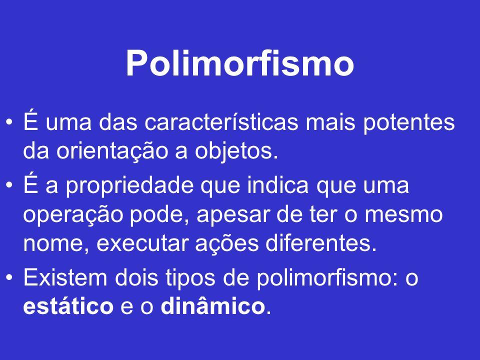 Polimorfismo É uma das características mais potentes da orientação a objetos. É a propriedade que indica que uma operação pode, apesar de ter o mesmo