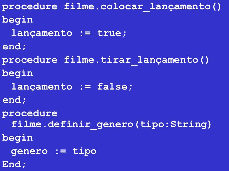 procedure filme.colocar_lançamento() begin lançamento := true; end; procedure filme.tirar_lançamento() begin lançamento := false; end; procedure filme.definir_genero(tipo:String) begin genero := tipo End;