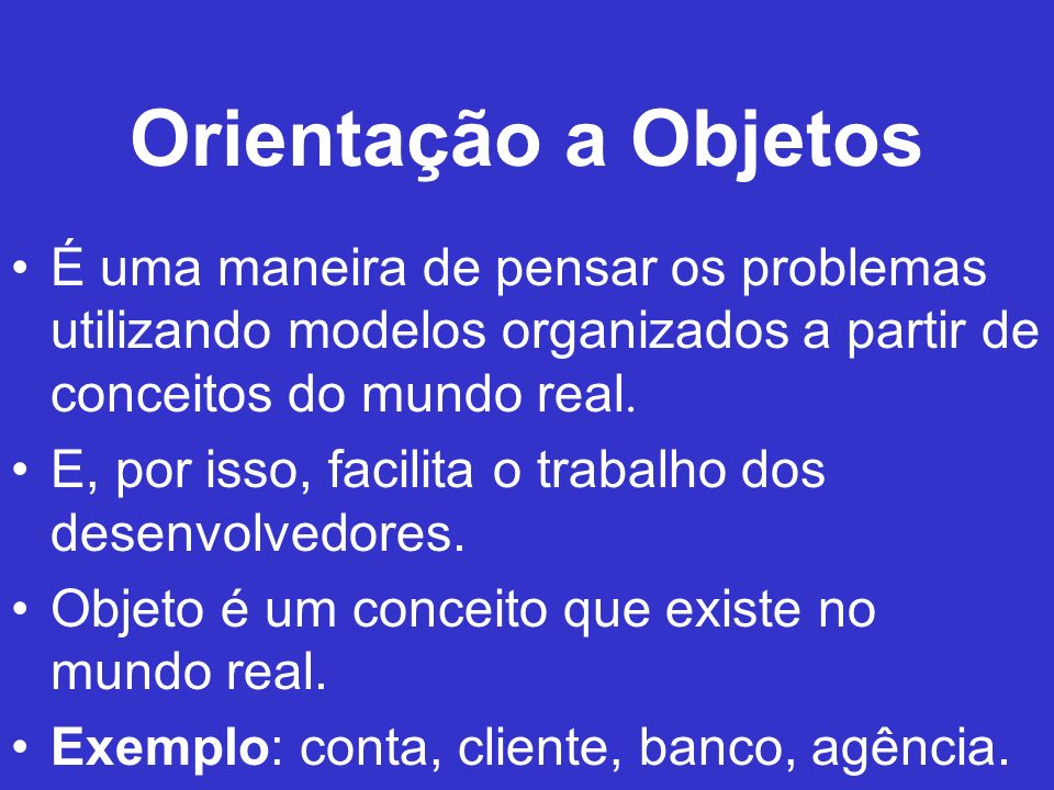 Orientação a Objetos É uma maneira de pensar os problemas utilizando modelos organizados a partir de conceitos do mundo real. E, por isso, facilita o