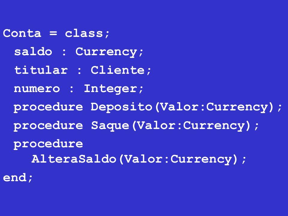 procedure Conta.Deposito(Valor:Currency); begin saldo := saldo + Valor; end; procedure Conta.Saque(Valor:Currency); begin saldo := saldo – Valor; end; Procedure Conta.AlteraSaldo(Valor:Currency); begin saldo := Valor; end;