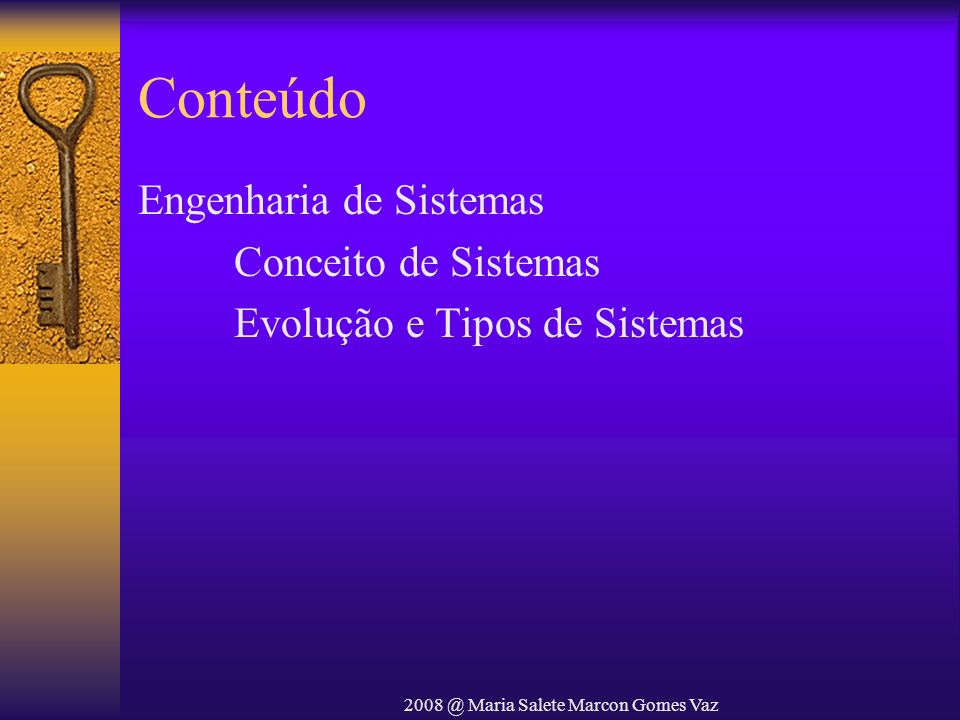 2008 @ Maria Salete Marcon Gomes Vaz Conceituação Sistemas –Conjunto de partes coordenadas que concorrem para a realização de um determinado objetivo –Conjunto de elementos identificáveis que tem entre si relações e que atuam segundo um objetivo O objetivo da prática de sistemas é como usar os conceitos de sistemas na solução de problemas.