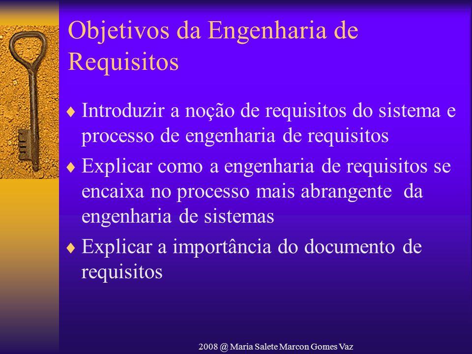 2008 @ Maria Salete Marcon Gomes Vaz Objetivos da Engenharia de Requisitos Introduzir a noção de requisitos do sistema e processo de engenharia de req