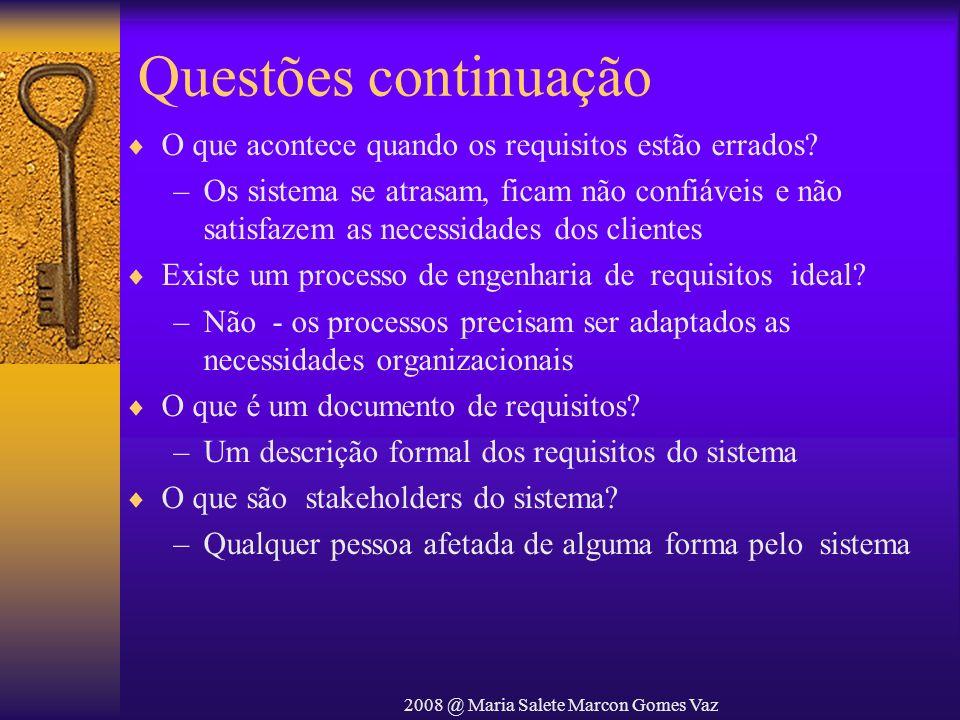 2008 @ Maria Salete Marcon Gomes Vaz Questões continuação O que acontece quando os requisitos estão errados? –Os sistema se atrasam, ficam não confiáv