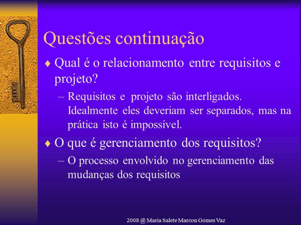 2008 @ Maria Salete Marcon Gomes Vaz Questões continuação Qual é o relacionamento entre requisitos e projeto? –Requisitos e projeto são interligados.