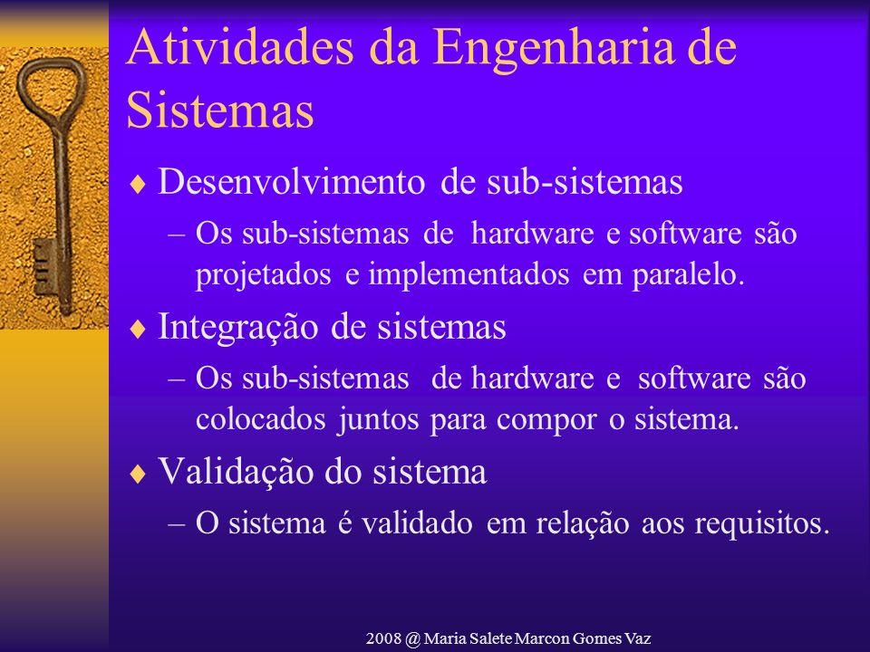 2008 @ Maria Salete Marcon Gomes Vaz Atividades da Engenharia de Sistemas Desenvolvimento de sub-sistemas –Os sub-sistemas de hardware e software são