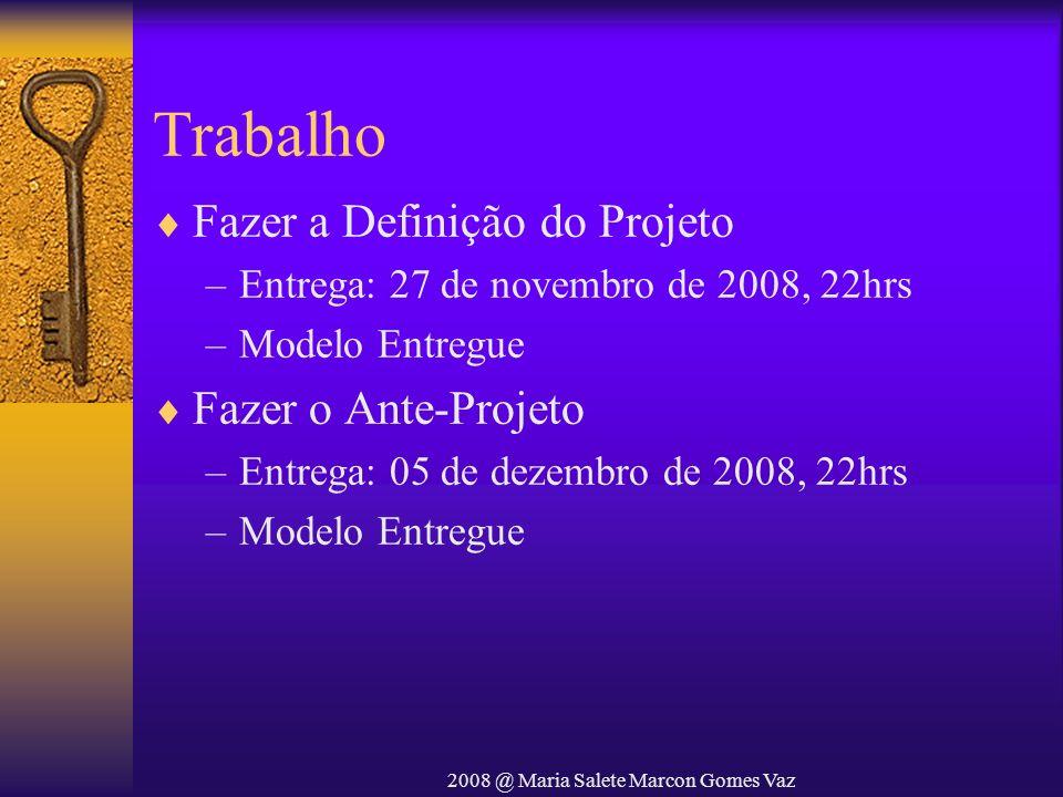 2008 @ Maria Salete Marcon Gomes Vaz Trabalho Fazer a Definição do Projeto –Entrega: 27 de novembro de 2008, 22hrs –Modelo Entregue Fazer o Ante-Proje