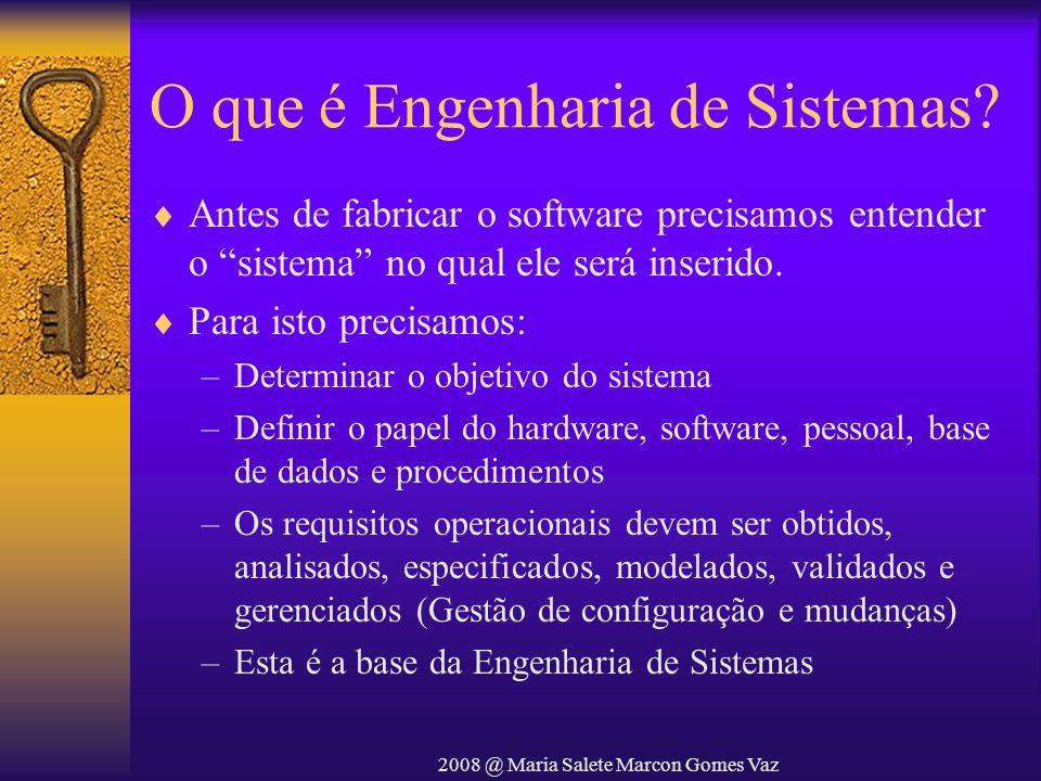 2008 @ Maria Salete Marcon Gomes Vaz O que é Engenharia de Sistemas? Antes de fabricar o software precisamos entender o sistema no qual ele será inser