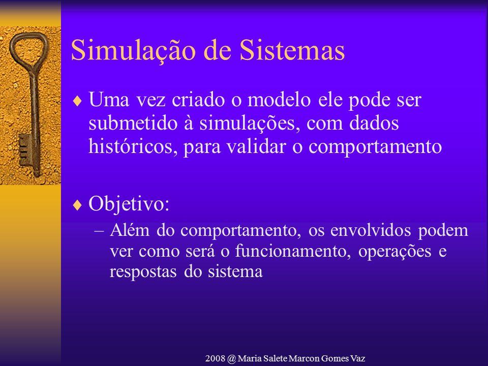 2008 @ Maria Salete Marcon Gomes Vaz Simulação de Sistemas Uma vez criado o modelo ele pode ser submetido à simulações, com dados históricos, para val