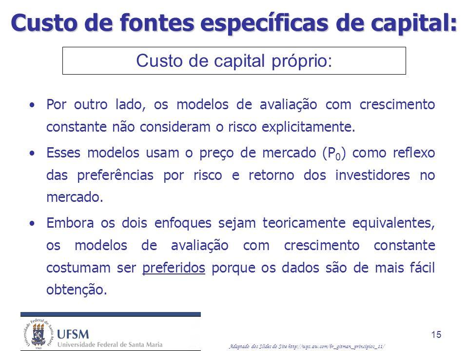 Adaptado dos Slides do Site http://wps.aw.com/br_gitman_principios_11/ 15 Custo de capital próprio: Por outro lado, os modelos de avaliação com cresci