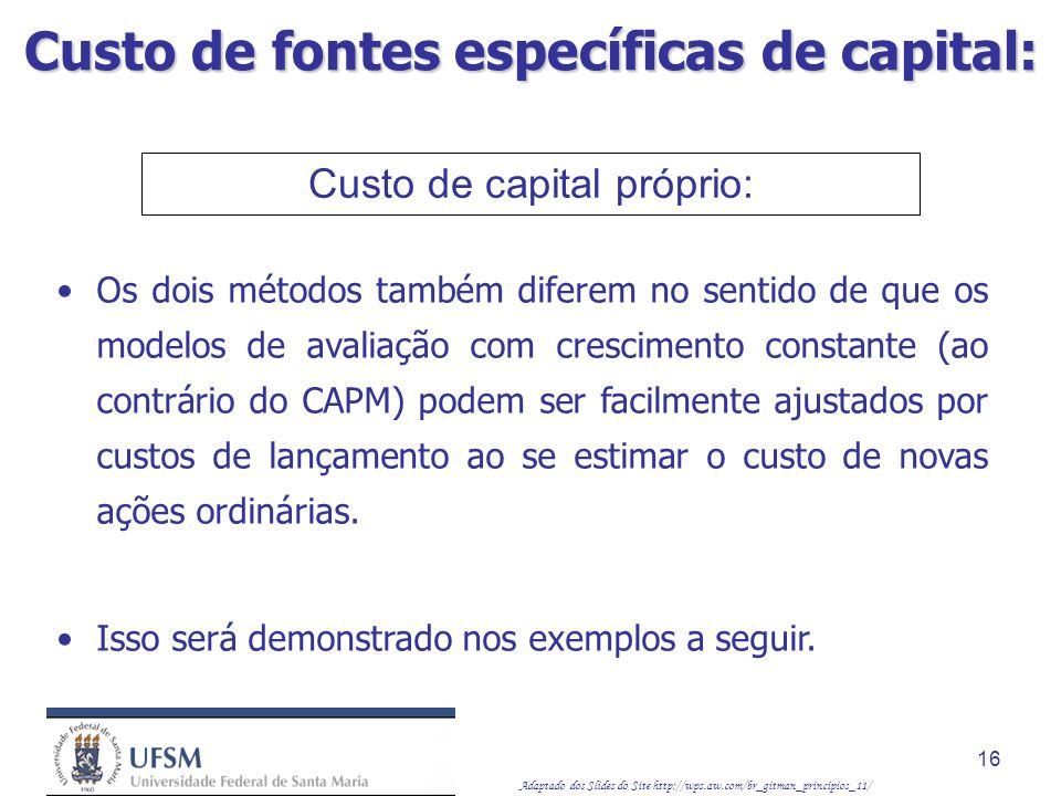 Adaptado dos Slides do Site http://wps.aw.com/br_gitman_principios_11/ 16 Custo de capital próprio: Os dois métodos também diferem no sentido de que o