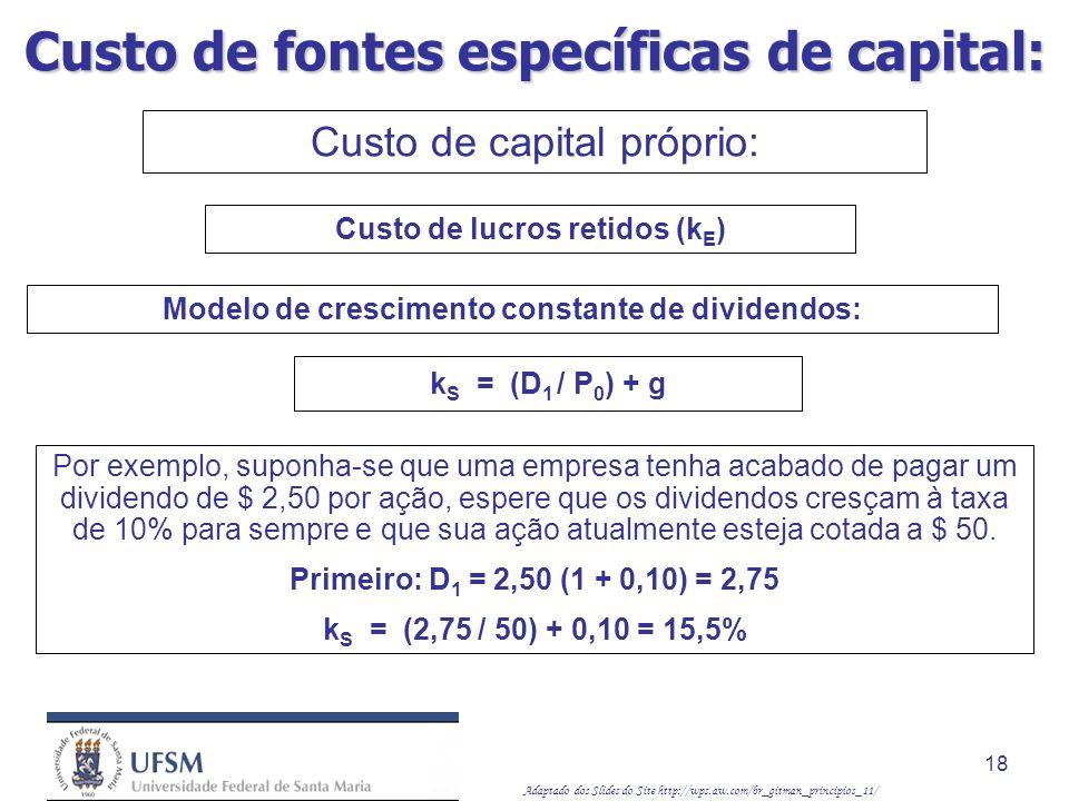 Adaptado dos Slides do Site http://wps.aw.com/br_gitman_principios_11/ 18 Modelo de crescimento constante de dividendos: k S = (D 1 / P 0 ) + g Por ex