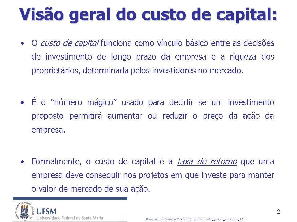 Adaptado dos Slides do Site http://wps.aw.com/br_gitman_principios_11/ 2 O custo de capital funciona como vínculo básico entre as decisões de investim